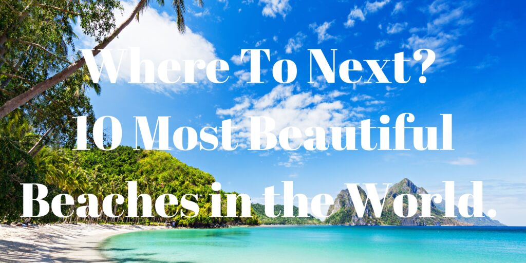 Where To Next? 10 Most Beautiful Beaches in the World.
